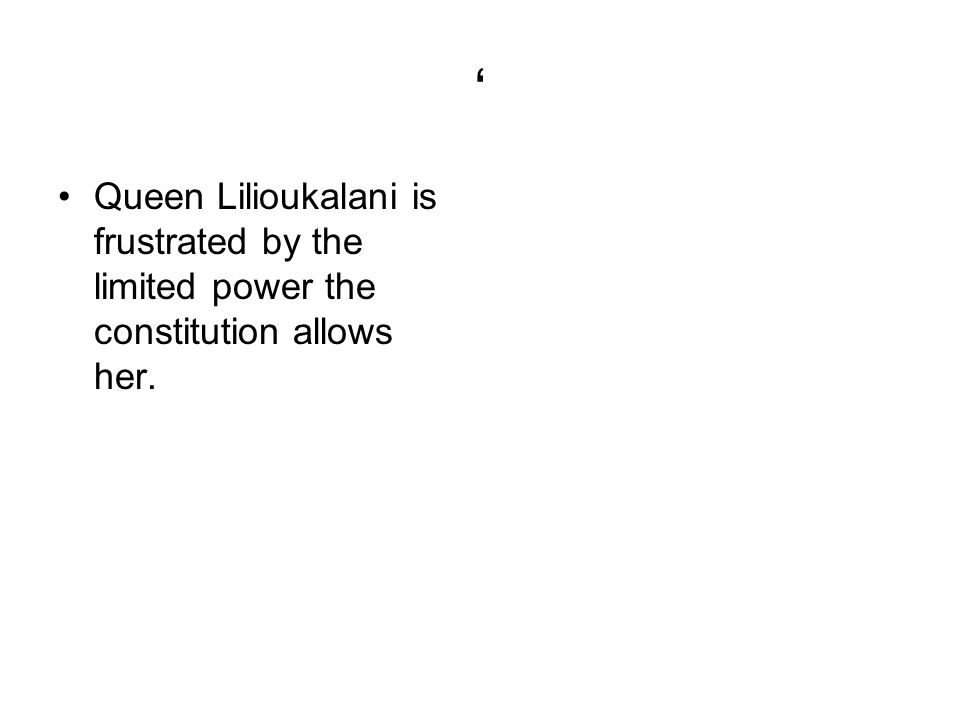 Queen Lilioukalani is frustrated by the limited power the constitution allows her.