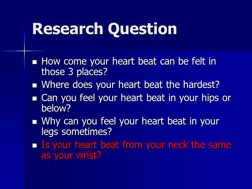 Research Question How come your heart beat can be felt in those 3 places? How come your heart beat can be felt in those 3 places? Where does your hear