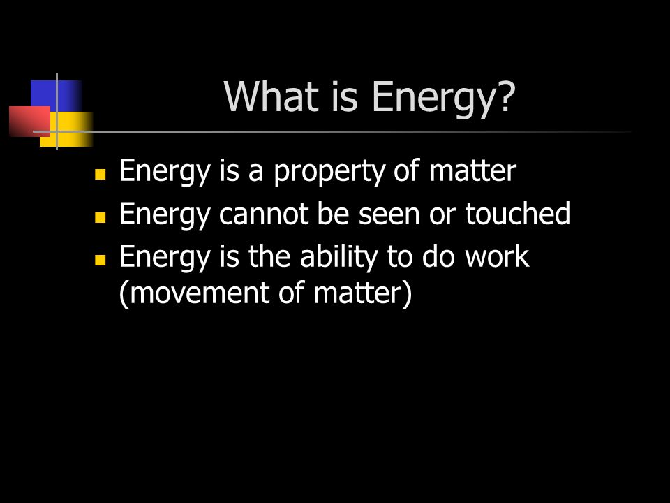 What is Energy? Energy is a property of matter Energy cannot be seen or touched Energy is the ability to do work (movement of matter)