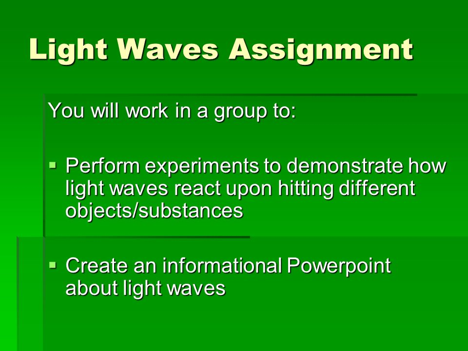 Light Waves Assignment You will work in a group to: Perform experiments to demonstrate how light waves react upon hitting different objects/substances