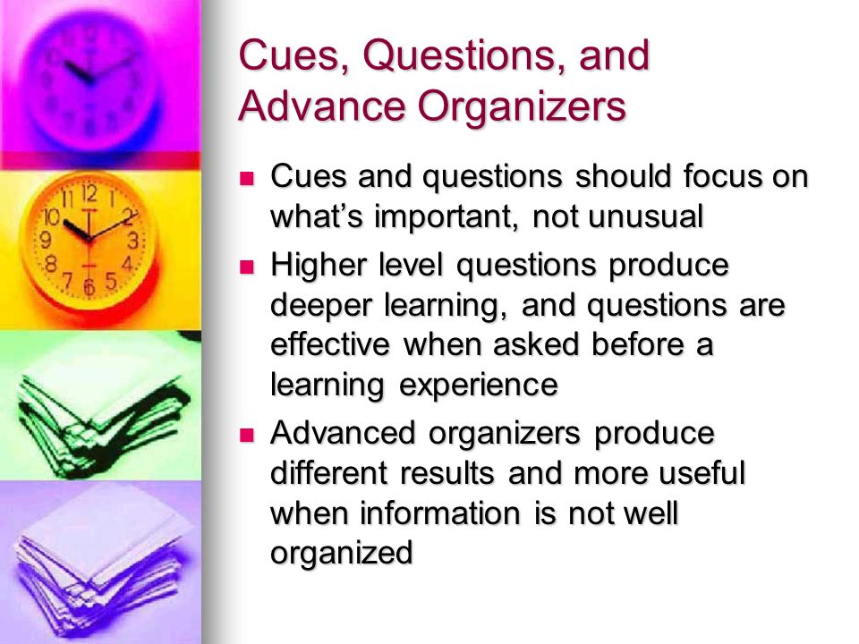 Cues, Questions, and Advance Organizers Cues and questions should focus on whats important, not unusual Cues and questions should focus on whats impor