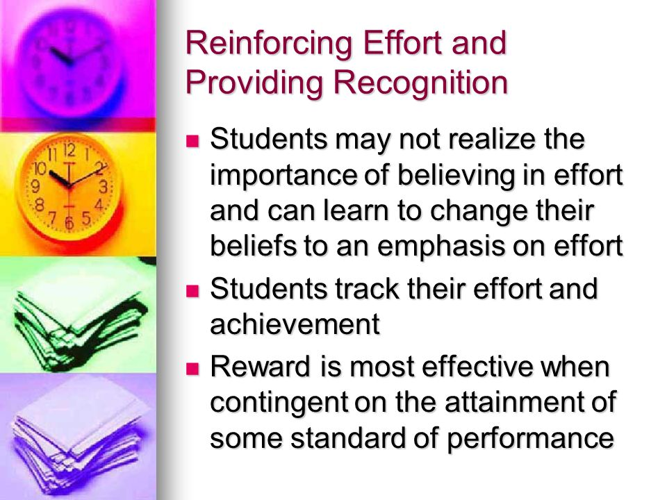 Reinforcing Effort and Providing Recognition Students may not realize the importance of believing in effort and can learn to change their beliefs to a