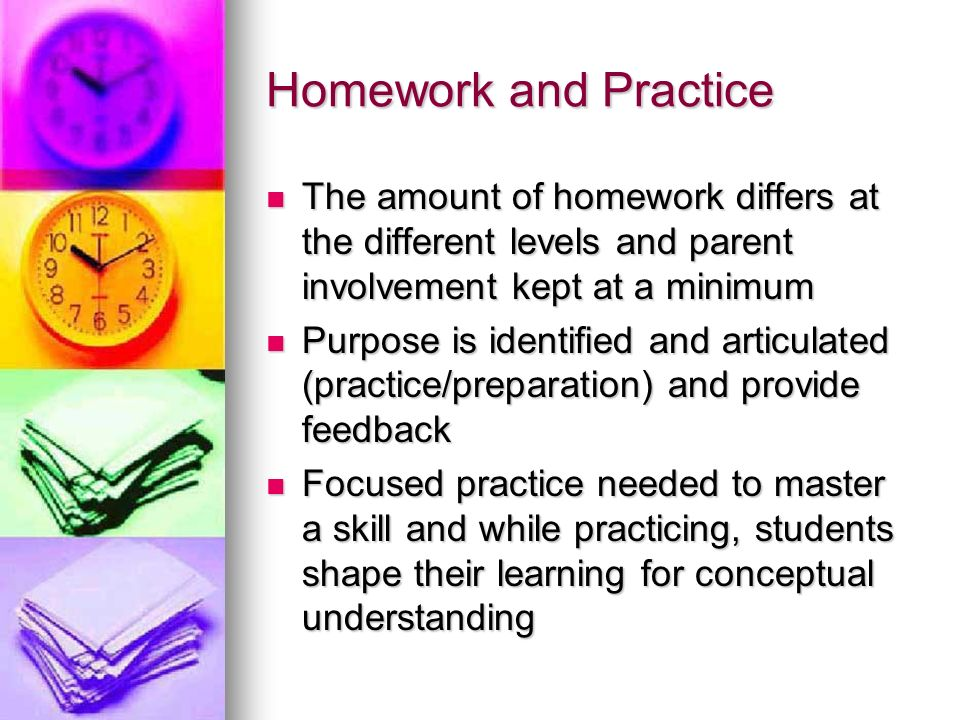Homework and Practice The amount of homework differs at the different levels and parent involvement kept at a minimum The amount of homework differs at the different levels and parent involvement kept at a minimum Purpose is identified and articulated (practice/preparation) and provide feedback Purpose is identified and articulated (practice/preparation) and provide feedback Focused practice needed to master a skill and while practicing, students shape their learning for conceptual understanding Focused practice needed to master a skill and while practicing, students shape their learning for conceptual understanding