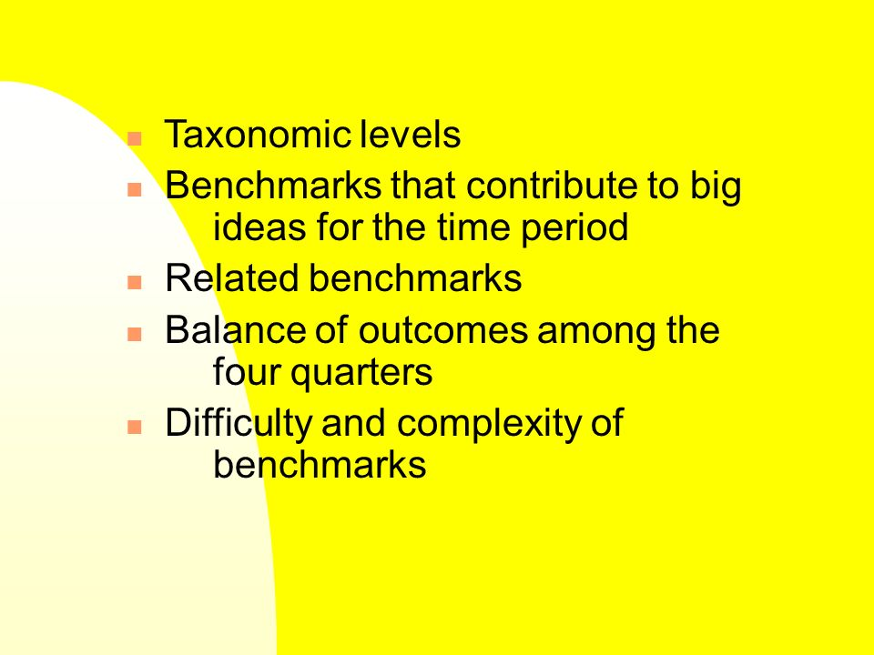 Taxonomic levels Benchmarks that contribute to big ideas for the time period Related benchmarks Balance of outcomes among the four quarters Difficulty and complexity of benchmarks