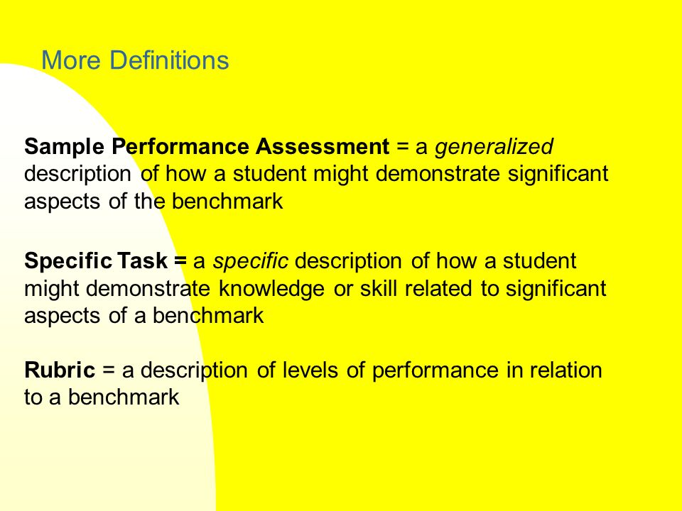 More Definitions Sample Performance Assessment = a generalized description of how a student might demonstrate significant aspects of the benchmark Specific Task = a specific description of how a student might demonstrate knowledge or skill related to significant aspects of a benchmark Rubric = a description of levels of performance in relation to a benchmark