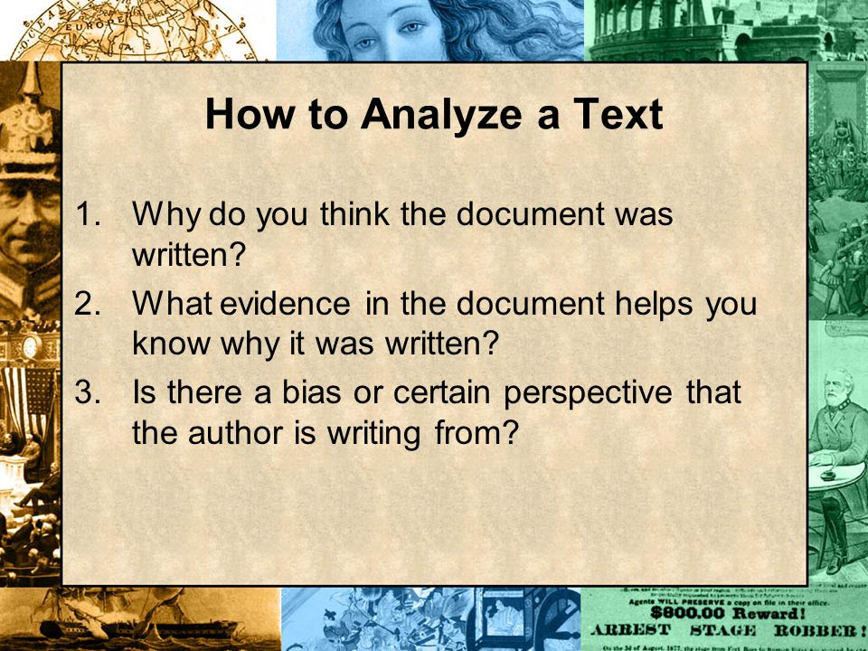 How to Analyze a Text 1.Why do you think the document was written? 2.What evidence in the document helps you know why it was written? 3.Is there a bia