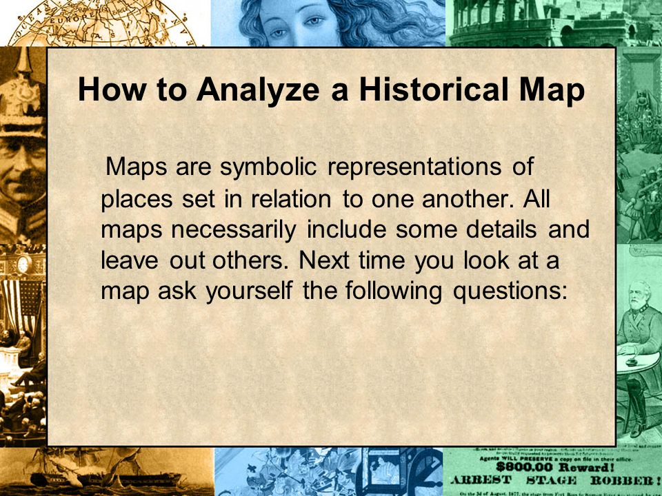 How to Analyze a Historical Map Maps are symbolic representations of places set in relation to one another. All maps necessarily include some details