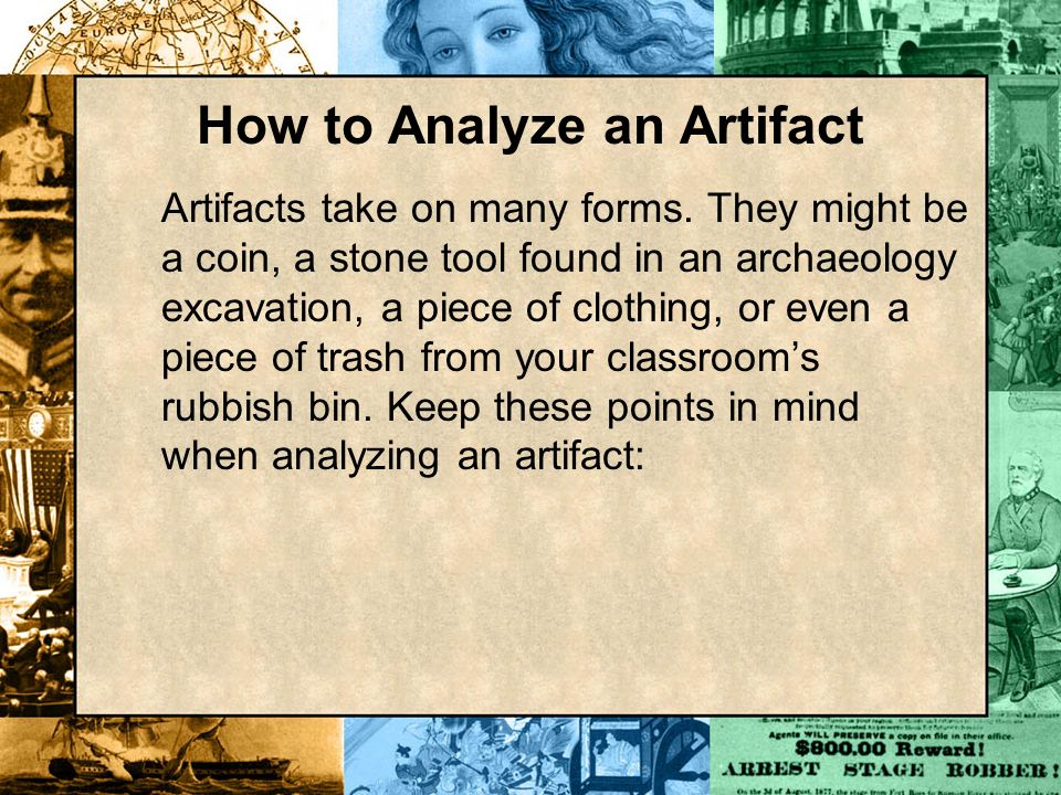 How to Analyze an Artifact Artifacts take on many forms. They might be a coin, a stone tool found in an archaeology excavation, a piece of clothing, o