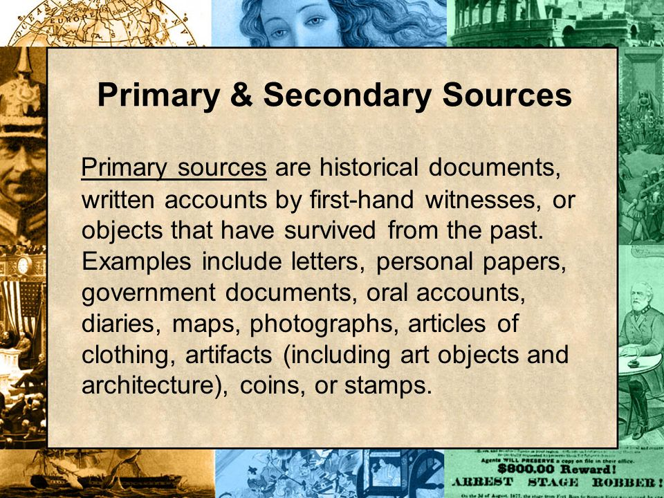 Primary & Secondary Sources Primary sources are historical documents, written accounts by first-hand witnesses, or objects that have survived from the