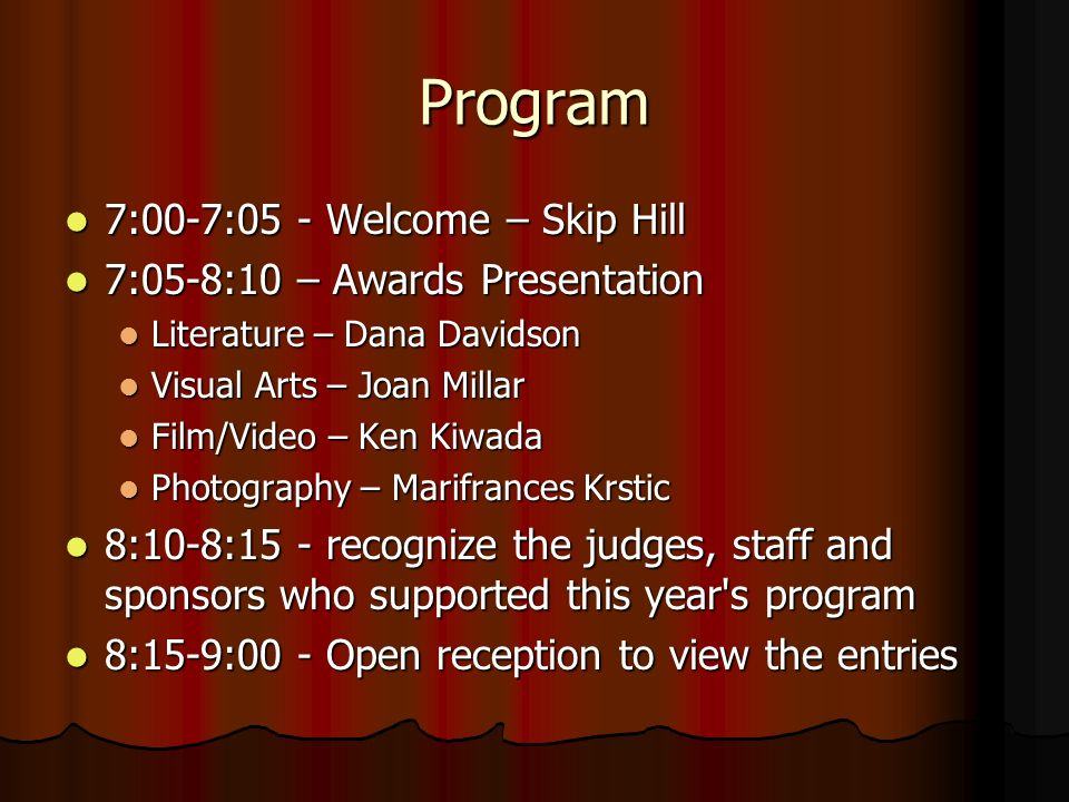 Program 7:00-7:05 - Welcome – Skip Hill 7:00-7:05 - Welcome – Skip Hill 7:05-8:10 – Awards Presentation 7:05-8:10 – Awards Presentation Literature – Dana Davidson Literature – Dana Davidson Visual Arts – Joan Millar Visual Arts – Joan Millar Film/Video – Ken Kiwada Film/Video – Ken Kiwada Photography – Marifrances Krstic Photography – Marifrances Krstic 8:10-8:15 - recognize the judges, staff and sponsors who supported this year s program 8:10-8:15 - recognize the judges, staff and sponsors who supported this year s program 8:15-9:00 - Open reception to view the entries 8:15-9:00 - Open reception to view the entries