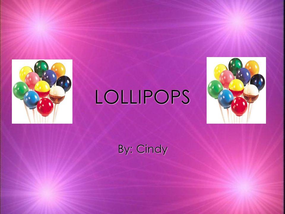 LOLLIPOPS LOLLIPOPS By: Cindy