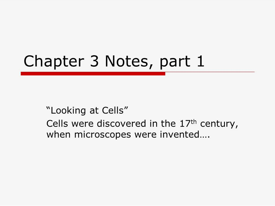 Chapter 3 Notes, part 1 Looking at Cells Cells were discovered in the 17 th century, when microscopes were invented….