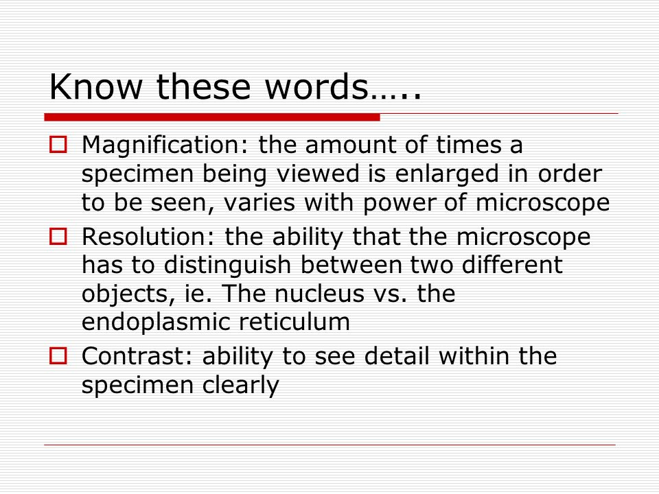 Know these words….. Magnification: the amount of times a specimen being viewed is enlarged in order to be seen, varies with power of microscope Resolu