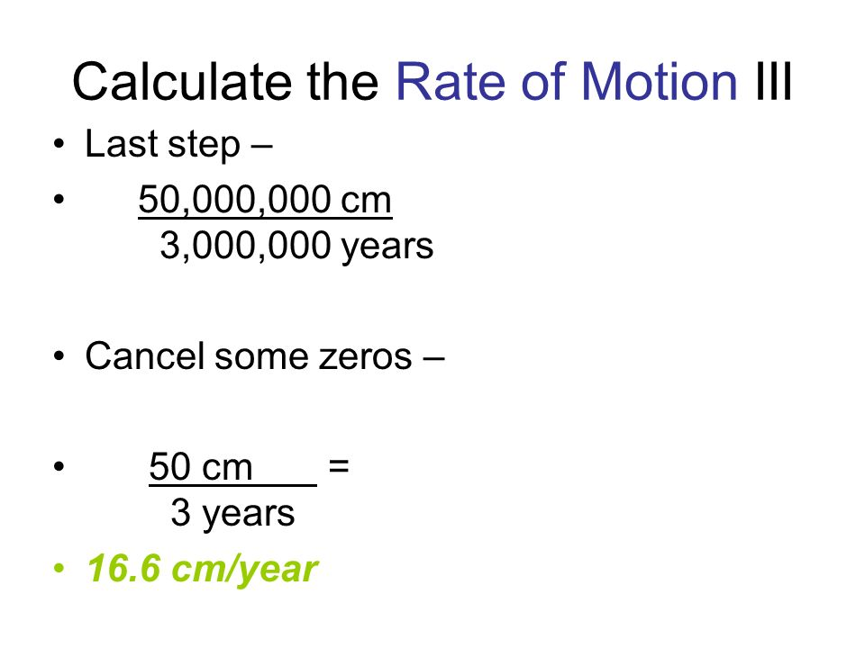Calculate the Rate of Motion III Last step – 50,000,000 cm 3,000,000 years Cancel some zeros – 50 cm = 3 years 16.6 cm/year