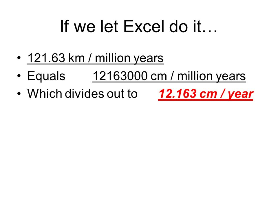 If we let Excel do it… km / million years Equals cm / million years Which divides out to cm / year