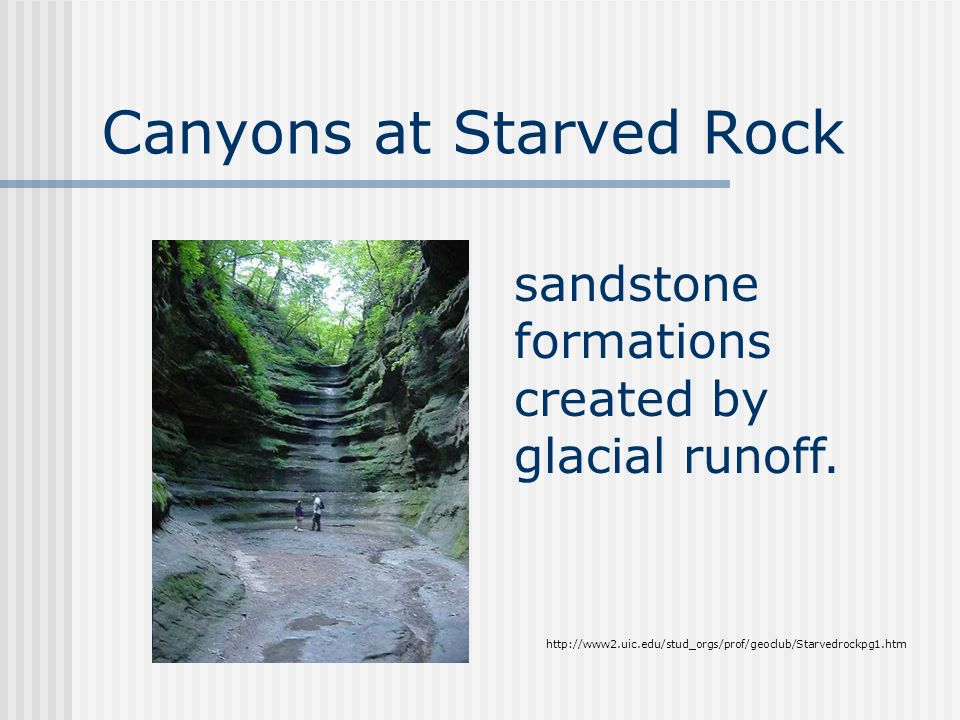 Canyons at Starved Rock http://www2.uic.edu/stud_orgs/prof/geoclub/Starvedrockpg1.htm sandstone formations created by glacial runoff.