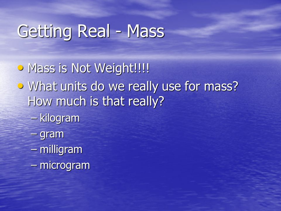 Getting Real - Mass Mass is Not Weight!!!! Mass is Not Weight!!!! What units do we really use for mass? How much is that really? What units do we real