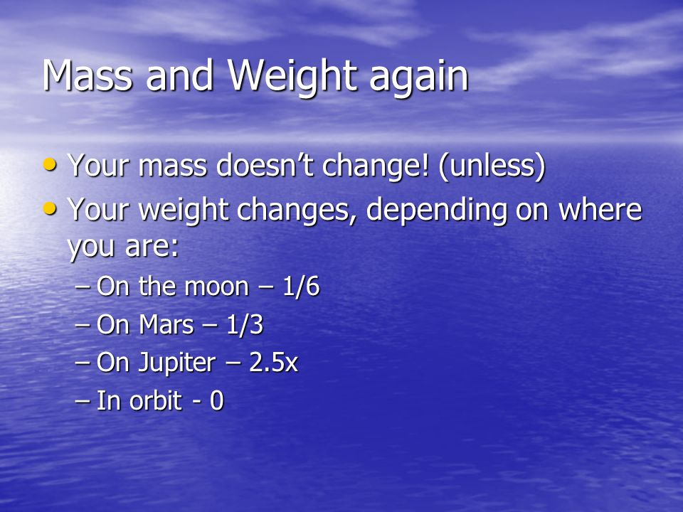 Mass and Weight again Your mass doesnt change! (unless) Your mass doesnt change! (unless) Your weight changes, depending on where you are: Your weight