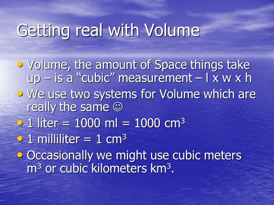 Getting real with Volume Volume, the amount of Space things take up – is a cubic measurement – l x w x h Volume, the amount of Space things take up –