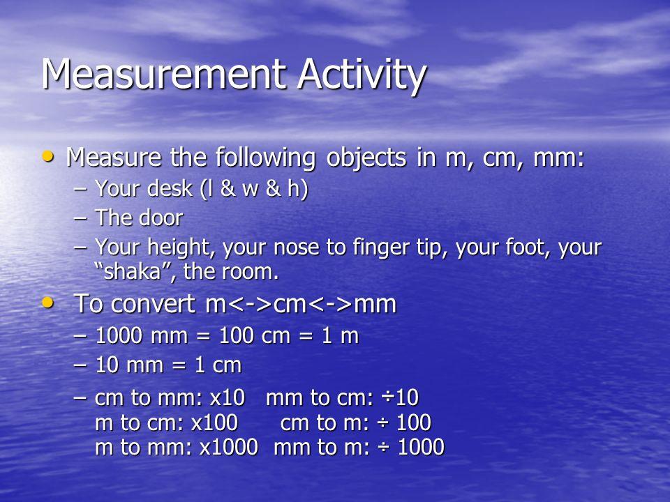 Measurement Activity Measure the following objects in m, cm, mm: Measure the following objects in m, cm, mm: –Your desk (l & w & h) –The door –Your he