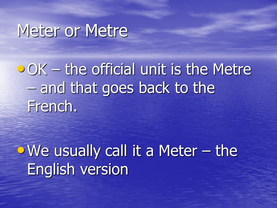 Meter or Metre OK – the official unit is the Metre – and that goes back to the French. OK – the official unit is the Metre – and that goes back to the