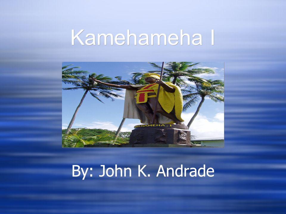 Kamehameha I By: John K. Andrade