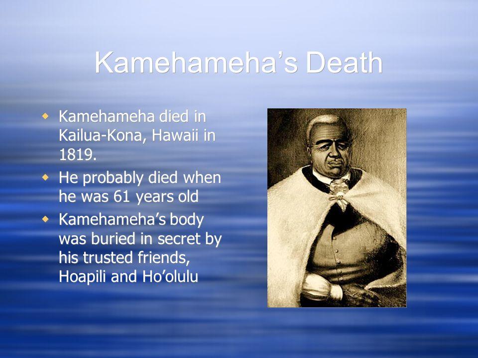 Kamehamehas Death Kamehameha died in Kailua-Kona, Hawaii in 1819. He probably died when he was 61 years old Kamehamehas body was buried in secret by h