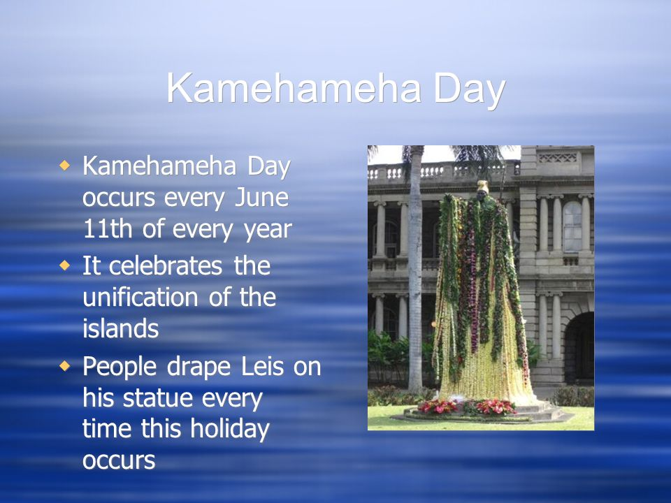 Kamehameha Day Kamehameha Day occurs every June 11th of every year It celebrates the unification of the islands People drape Leis on his statue every
