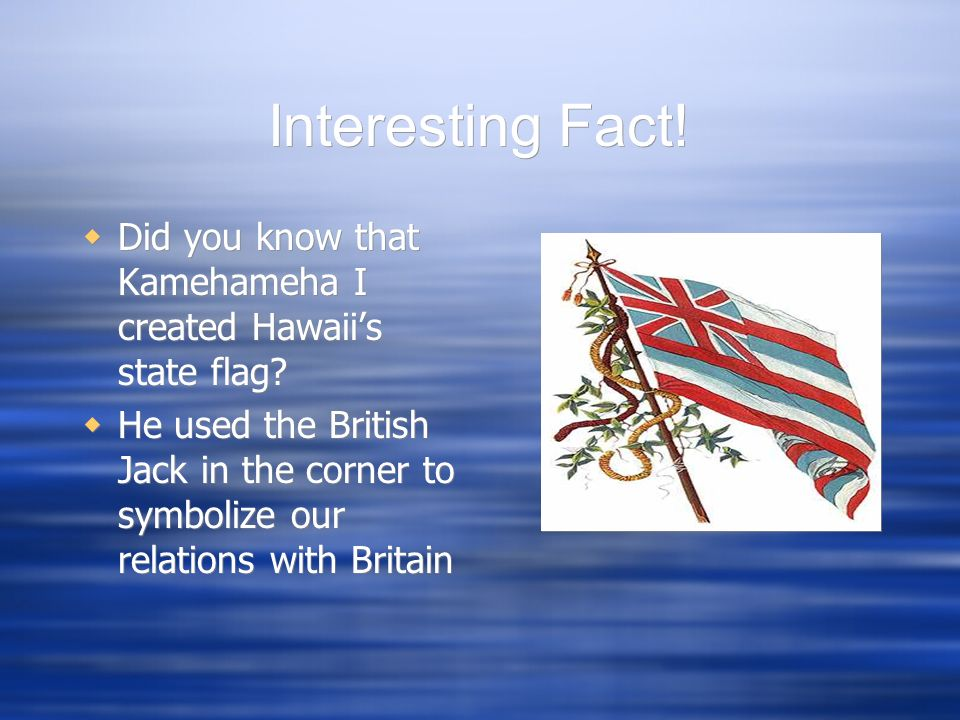 Interesting Fact! Did you know that Kamehameha I created Hawaiis state flag? He used the British Jack in the corner to symbolize our relations with Br