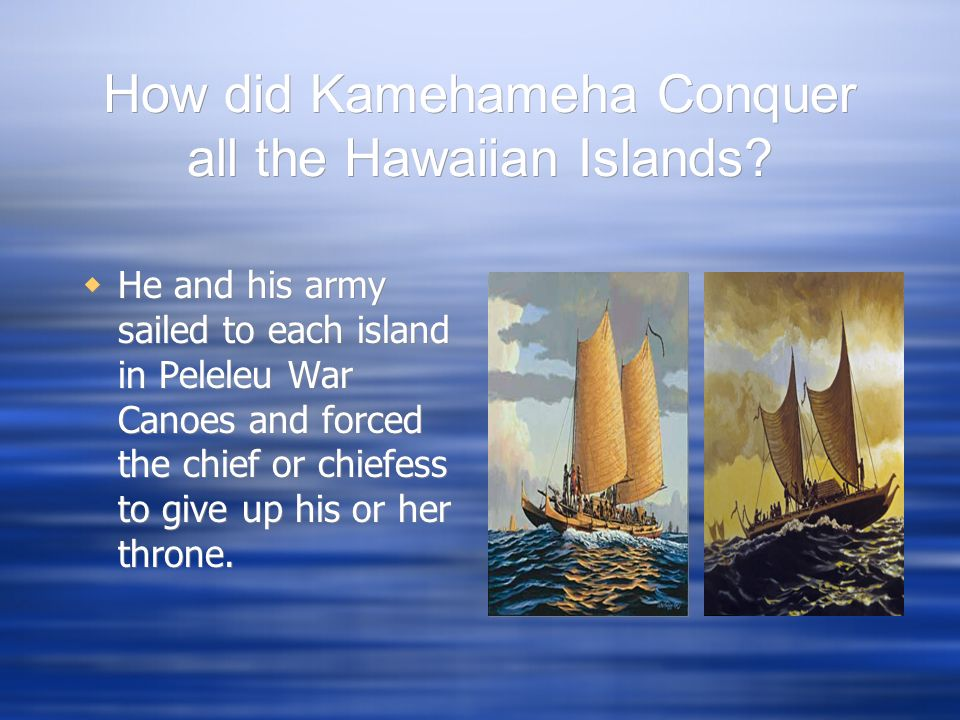 How did Kamehameha Conquer all the Hawaiian Islands? He and his army sailed to each island in Peleleu War Canoes and forced the chief or chiefess to g