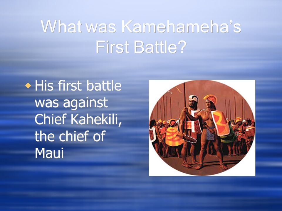 What was Kamehamehas First Battle? His first battle was against Chief Kahekili, the chief of Maui
