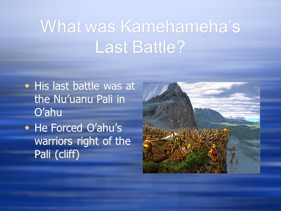 What was Kamehamehas Last Battle? His last battle was at the Nuuanu Pali in Oahu He Forced Oahus warriors right of the Pali (cliff) His last battle wa