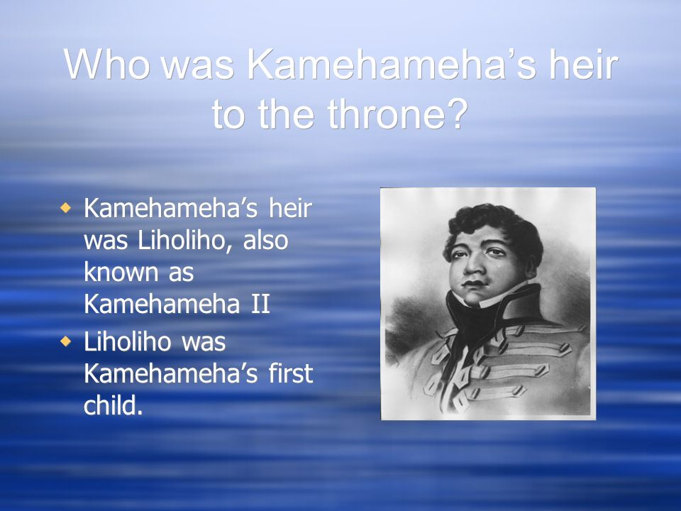 Who was Kamehamehas heir to the throne? Kamehamehas heir was Liholiho, also known as Kamehameha II Liholiho was Kamehamehas first child. Kamehamehas h