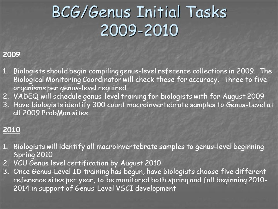 BCG/Genus Initial Tasks 2009-2010 2009 1.Biologists should begin compiling genus-level reference collections in 2009. The Biological Monitoring Coordi