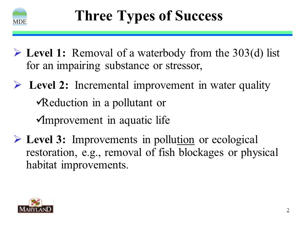 2 Three Types of Success Level 1: Removal of a waterbody from the 303(d) list for an impairing substance or stressor, Level 2: Incremental improvement in water quality Reduction in a pollutant or Improvement in aquatic life Level 3: Improvements in pollution or ecological restoration, e.g., removal of fish blockages or physical habitat improvements.
