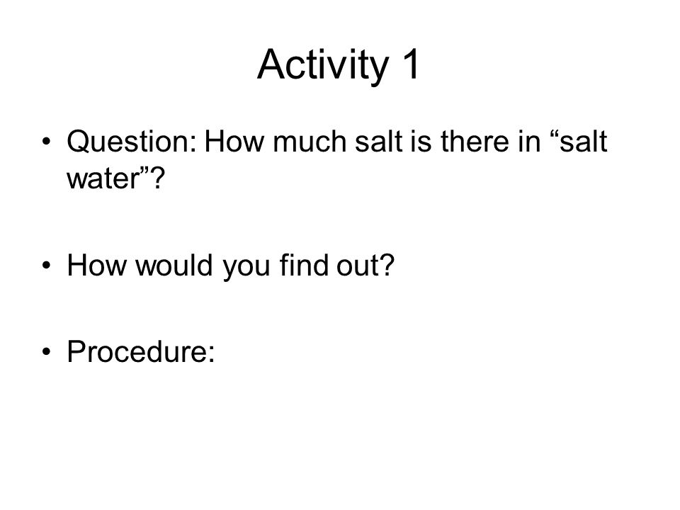 Activity 1 Question: How much salt is there in salt water? How would you find out? Procedure: