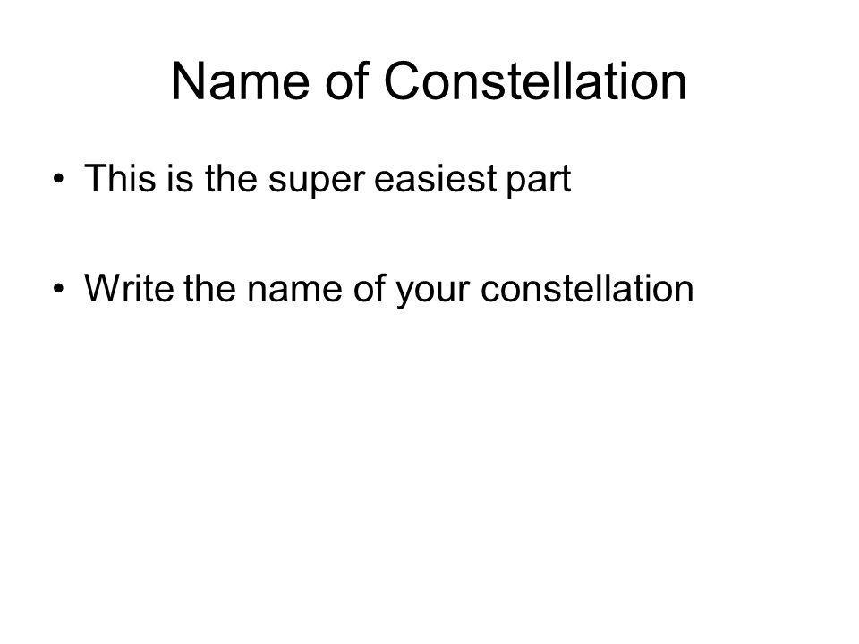 Name of Constellation This is the super easiest part Write the name of your constellation