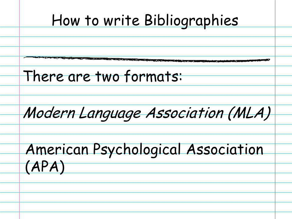 How to write Bibliographies There are two formats: Modern Language Association (MLA) American Psychological Association (APA)