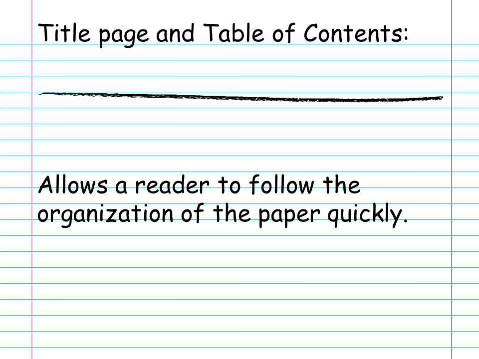 Title page and Table of Contents: Allows a reader to follow the organization of the paper quickly.
