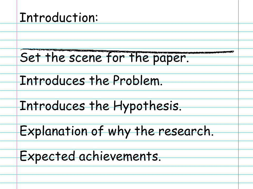 Introduction: Set the scene for the paper. Introduces the Problem. Introduces the Hypothesis. Explanation of why the research. Expected achievements.