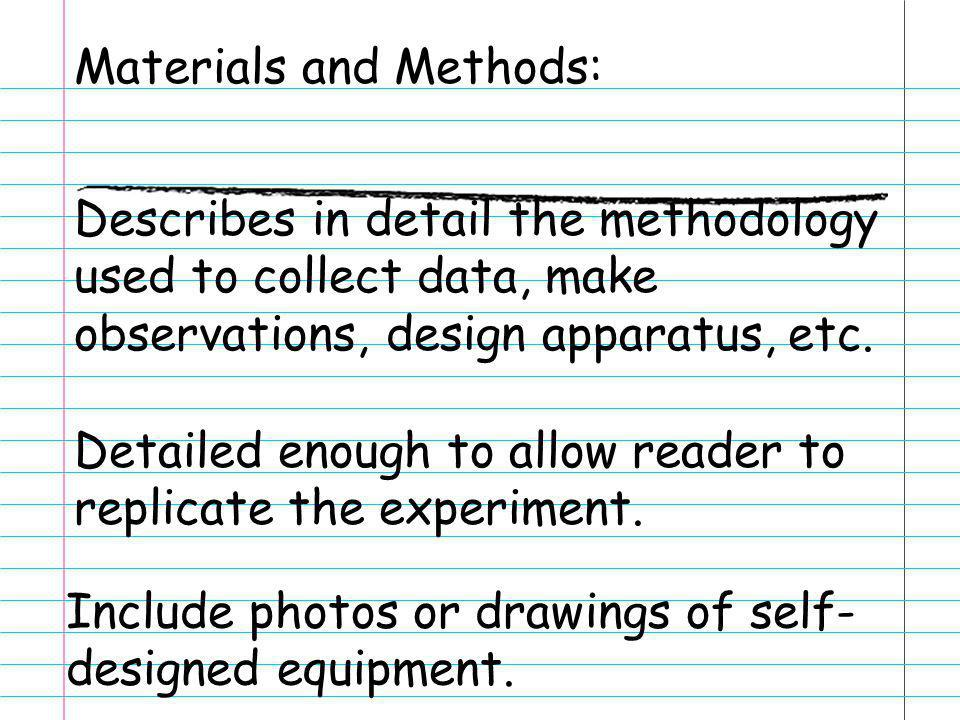 Materials and Methods: Describes in detail the methodology used to collect data, make observations, design apparatus, etc. Detailed enough to allow re