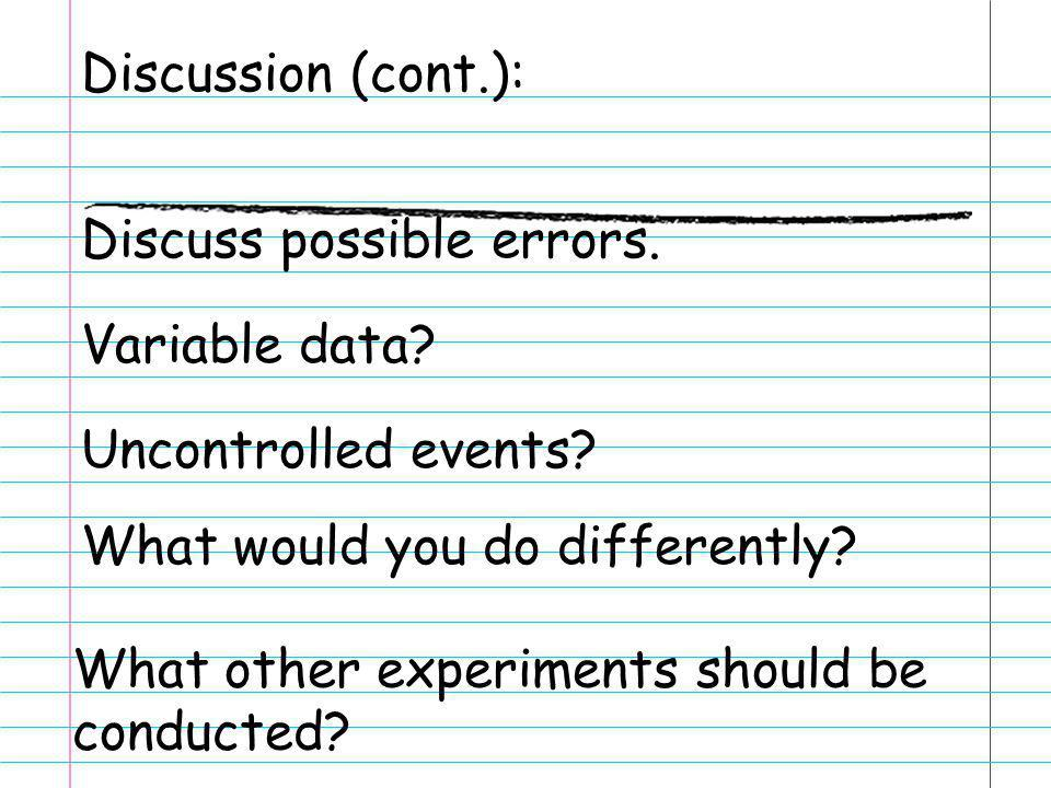 Discussion (cont.): Discuss possible errors. Variable data? Uncontrolled events? What would you do differently? What other experiments should be condu