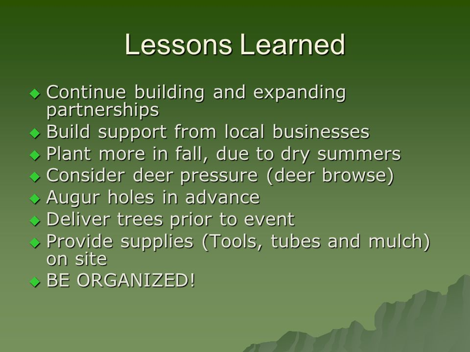 Lessons Learned Continue building and expanding partnerships Continue building and expanding partnerships Build support from local businesses Build support from local businesses Plant more in fall, due to dry summers Plant more in fall, due to dry summers Consider deer pressure (deer browse) Consider deer pressure (deer browse) Augur holes in advance Augur holes in advance Deliver trees prior to event Deliver trees prior to event Provide supplies (Tools, tubes and mulch) on site Provide supplies (Tools, tubes and mulch) on site BE ORGANIZED.