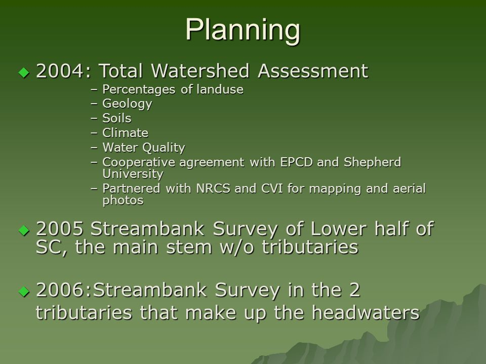 Planning 2006:Streambank Survey in the 2 tributaries that make up the headwaters 2006:Streambank Survey in the 2 tributaries that make up the headwaters 2004: Total Watershed Assessment 2004: Total Watershed Assessment –Percentages of landuse –Geology –Soils –Climate –Water Quality –Cooperative agreement with EPCD and Shepherd University –Partnered with NRCS and CVI for mapping and aerial photos 2005 Streambank Survey of Lower half of SC, the main stem w/o tributaries 2005 Streambank Survey of Lower half of SC, the main stem w/o tributaries