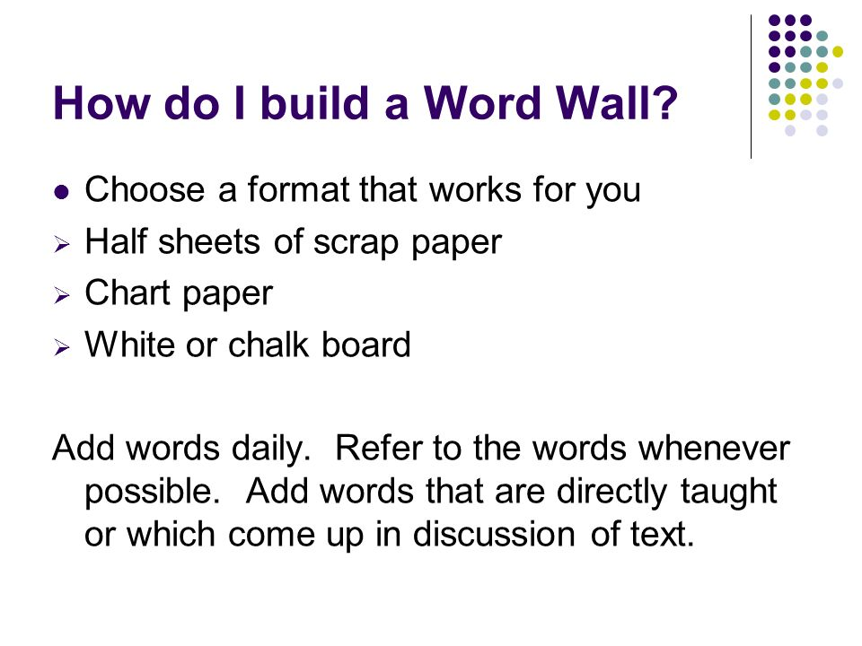 How do I build a Word Wall? Choose a format that works for you Half sheets of scrap paper Chart paper White or chalk board Add words daily. Refer to t
