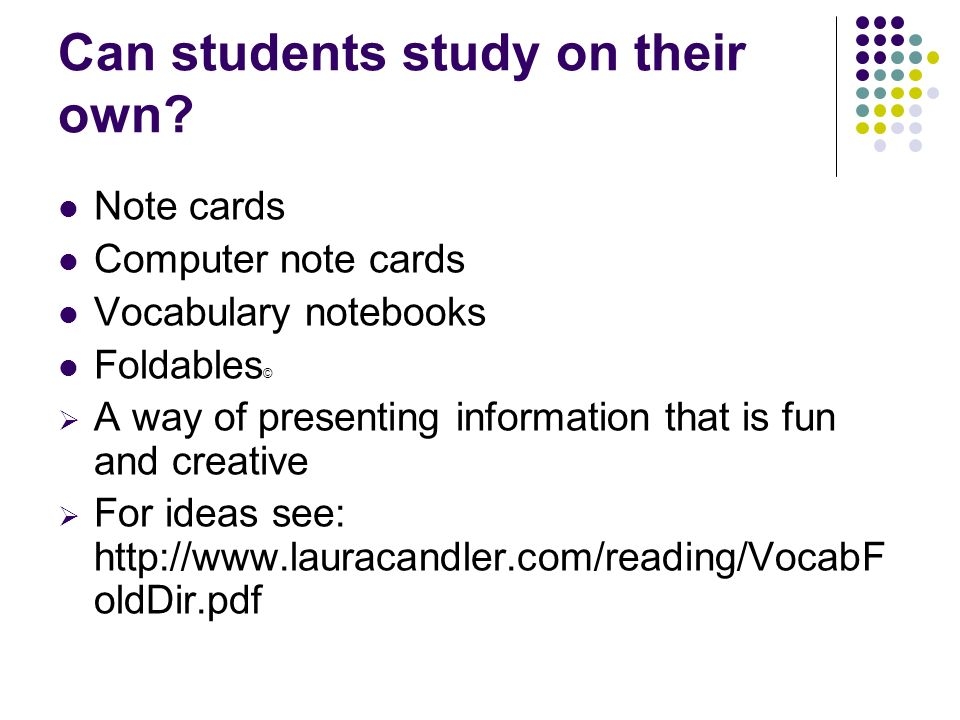 Can students study on their own? Note cards Computer note cards Vocabulary notebooks Foldables © A way of presenting information that is fun and creat