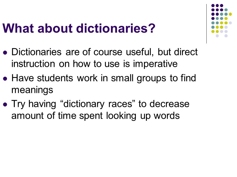 What about dictionaries? Dictionaries are of course useful, but direct instruction on how to use is imperative Have students work in small groups to f