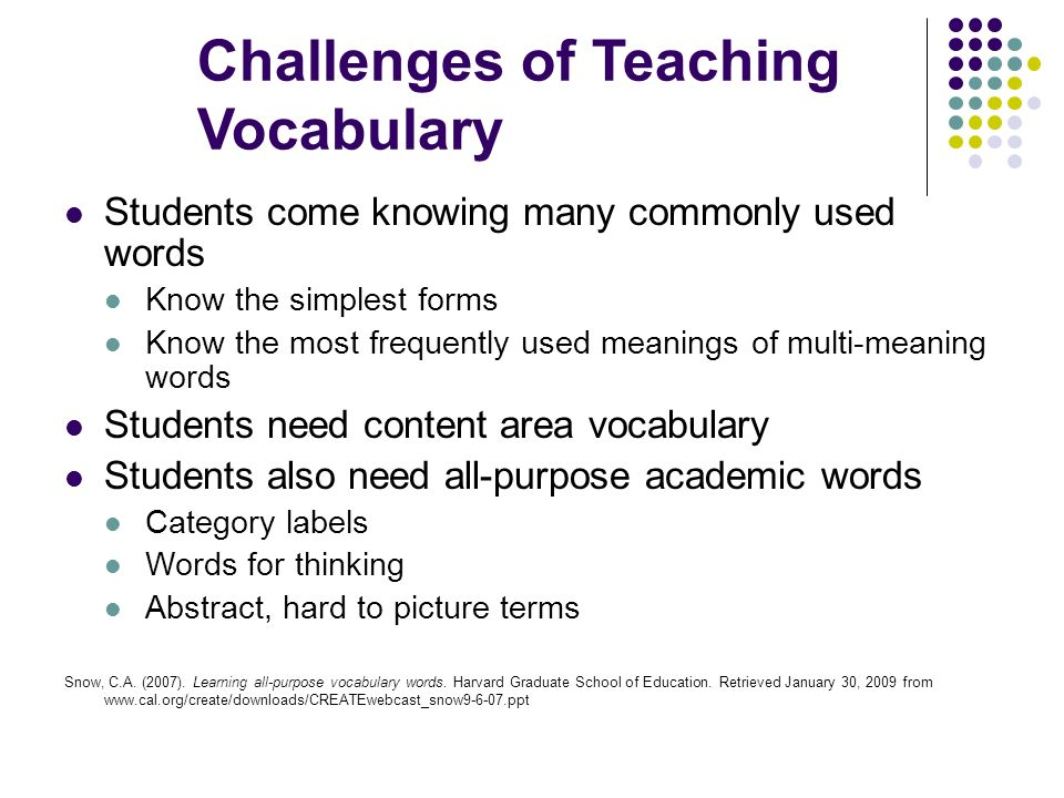 Challenges of Teaching Vocabulary Students come knowing many commonly used words Know the simplest forms Know the most frequently used meanings of mul