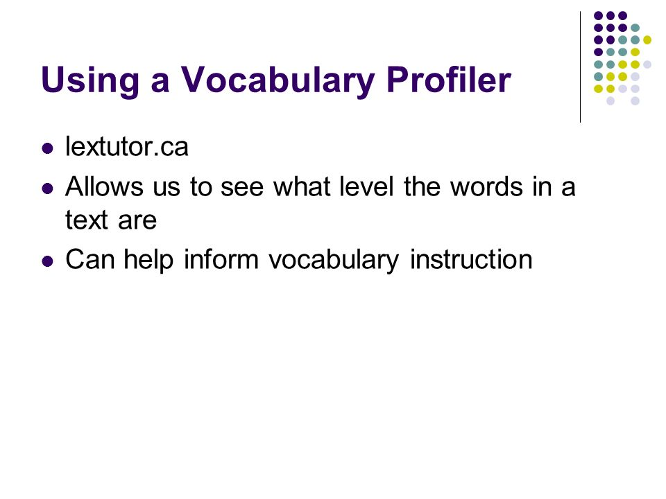 Using a Vocabulary Profiler lextutor.ca Allows us to see what level the words in a text are Can help inform vocabulary instruction