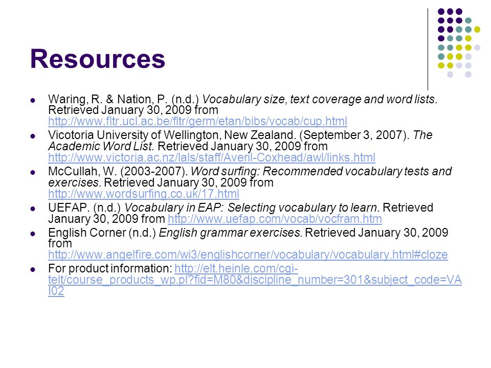 Resources Waring, R. & Nation, P. (n.d.) Vocabulary size, text coverage and word lists. Retrieved January 30, 2009 from http://www.fltr.ucl.ac.be/fltr